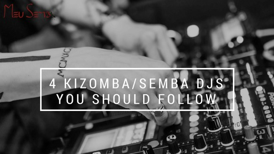 4 KIZOMBA/SEMBA DJs YOU SHOULD FOLLOW
